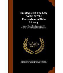 Catalogue of the Law Books of the Pennsylvania State Library: Issued Under the Supervision of George Edward Reed, State Librarian