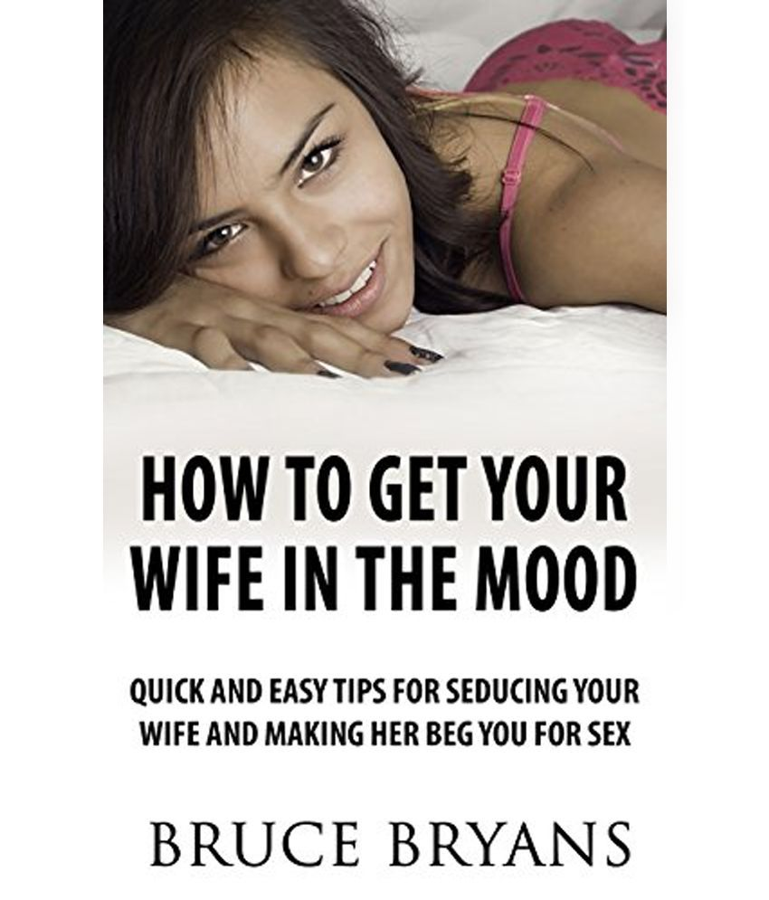 How To Get Your Wife In The Mood Quick And Easy Tips For Seducing Your Wife And Making Her Beg You For Sex