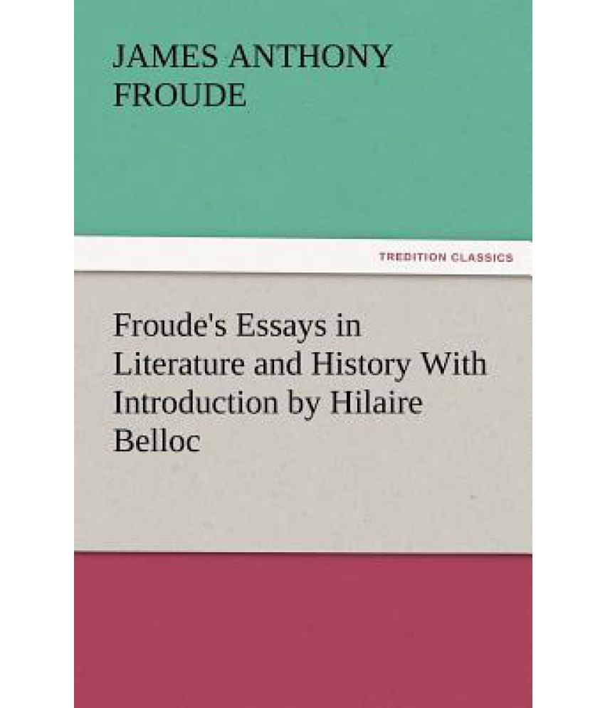 froude s essays in literature and history introduction by froude s essays in literature and history introduction by hilaire belloc