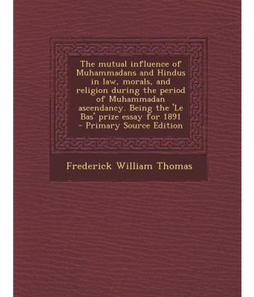 the mutual influence of muhammadans and hindus in law morals and the mutual influence of muhammadans and hindus in law morals and religion during the period of muhammadan ascendancy being the le bas prize essay