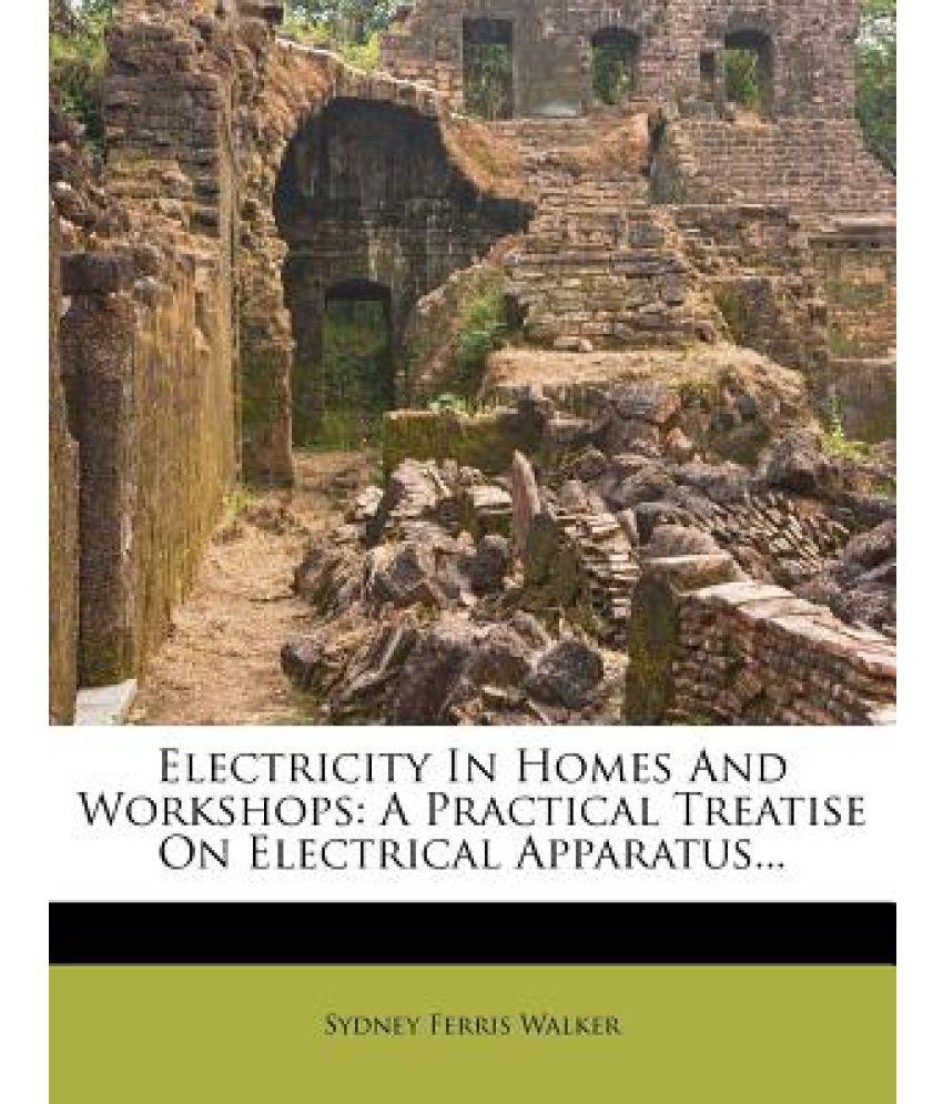 Electricity in Homes and Workshops: A Practical Treatise on ...