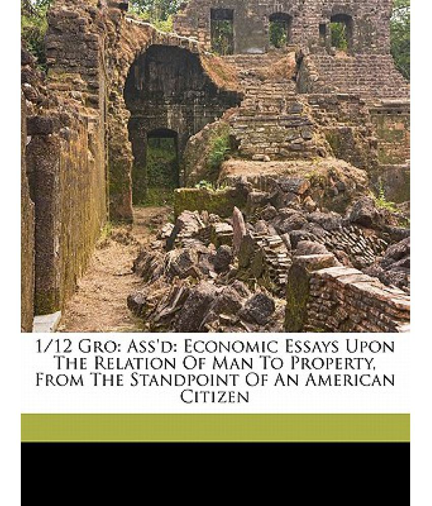 1 12 gro ass d economic essays upon the relation of man to 1 12 gro ass d economic essays upon the relation of man to property from the standpoint of an american citizen