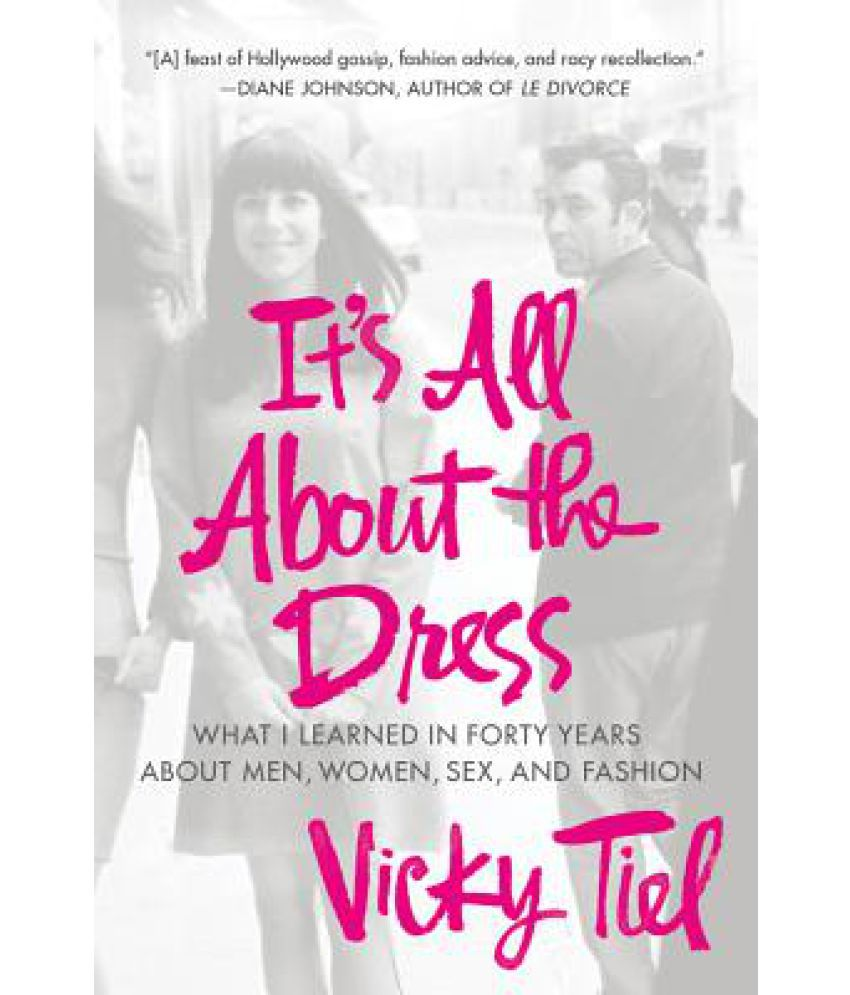 Its All about the Dress: What I Learned in Forty Years about Men, Women, Sex, and Fashion