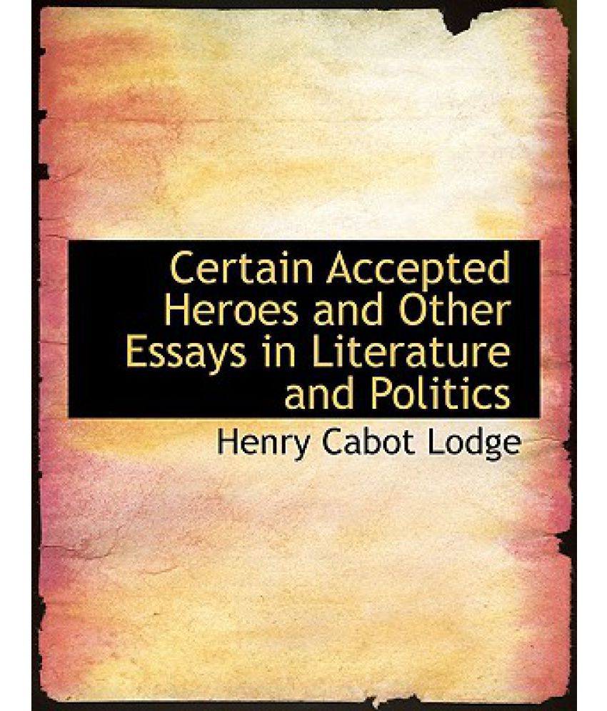 certain accepted heroes and other essays in literature and certain accepted heroes and other essays in literature and politics
