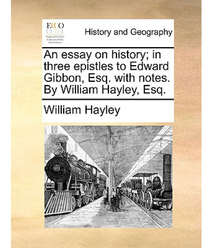 an essay on history in three epistles to edward gibbon esq an essay on history in three epistles to edward gibbon esq notes by william hayley esq