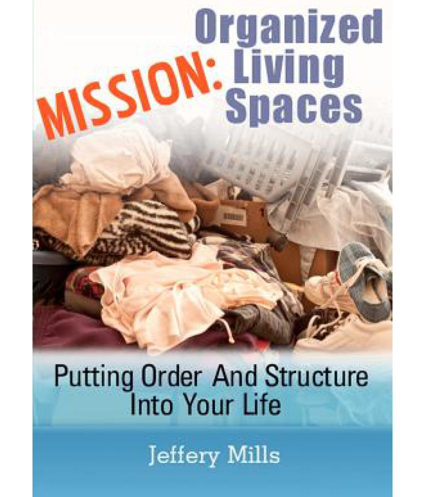 MISSION: ORGANIZED LIVING SPACES (Putting Order And Structure Into Your Life)