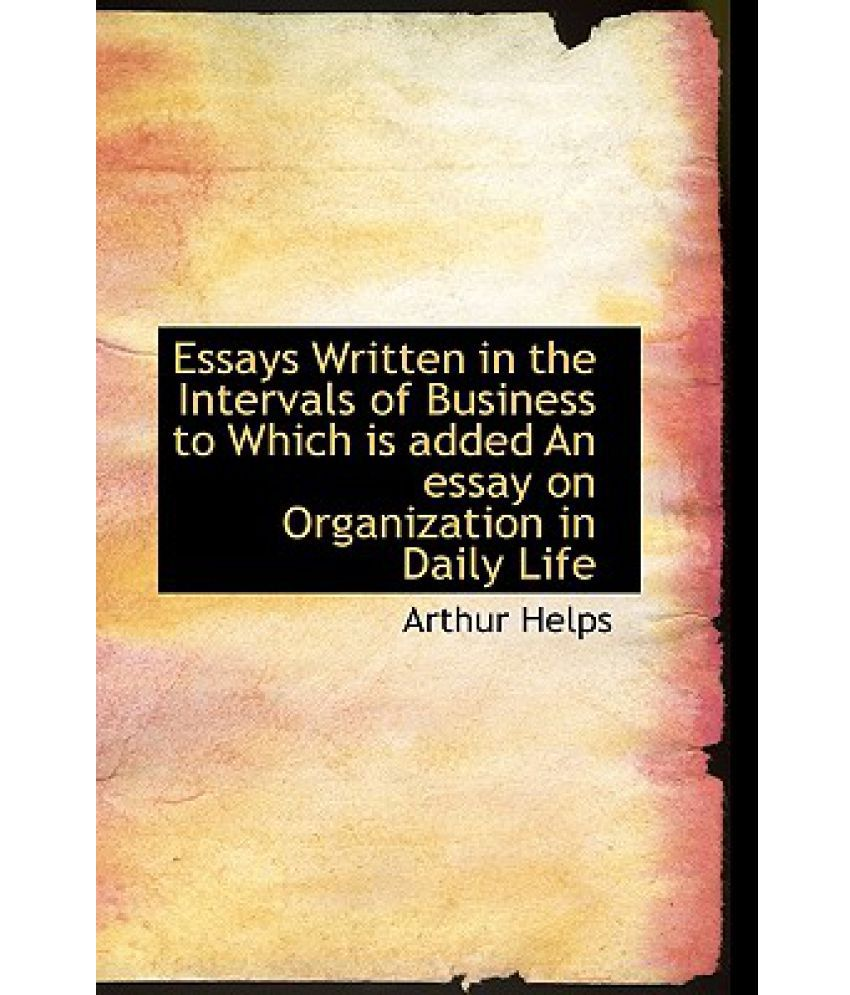 life essays written essays written in the intervals of business to which is added an essay on organization in