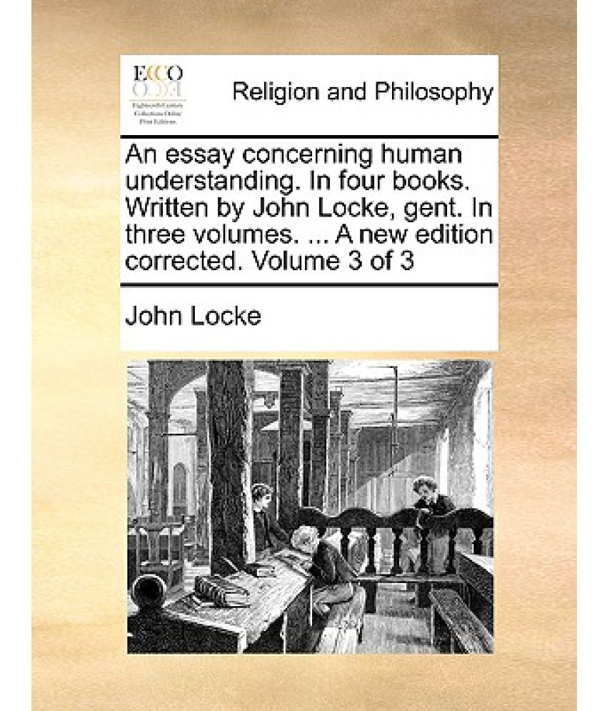 An Essay Concerning Human Understanding In Four Books Written By  An Essay Concerning Human Understanding In Four Books Written By John  Locke Gent In Three Volumes  A New Edition Corrected Volume  Of  Frankenstein Essay Thesis also Proposal Essay Example  Writers Of Business Plans