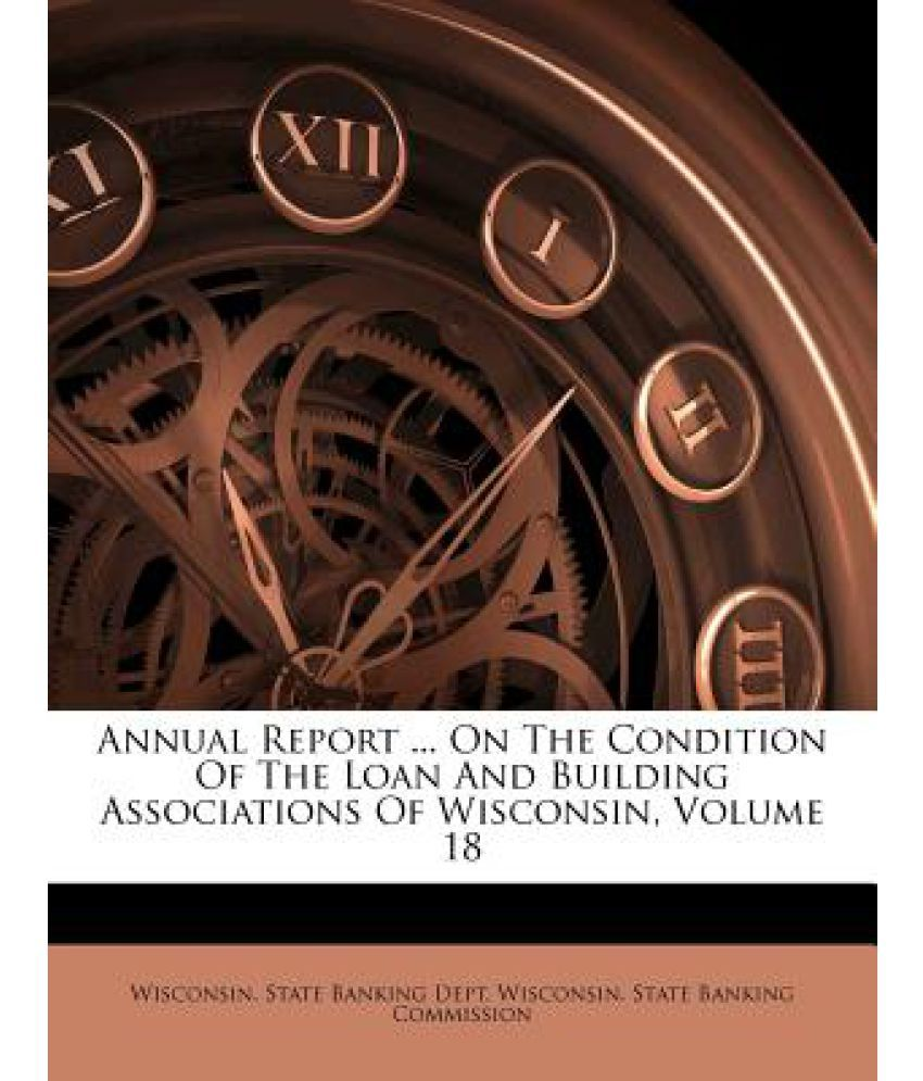 Annual Report ... on the Condition of the Loan and Building Associations of Wisconsin, Volume 18