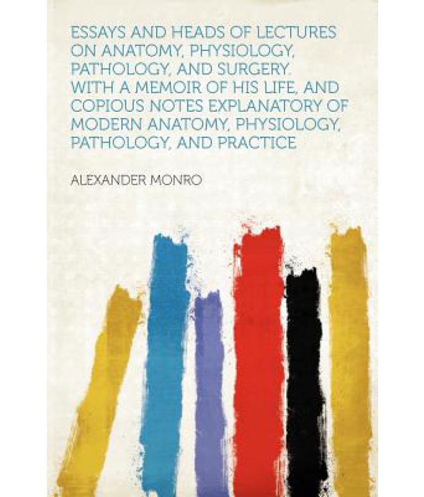 essays and heads of lectures on anatomy physiology pathology essays and heads of lectures on anatomy physiology pathology and surgery a memoir of his life and copious notes explanatory of modern anato